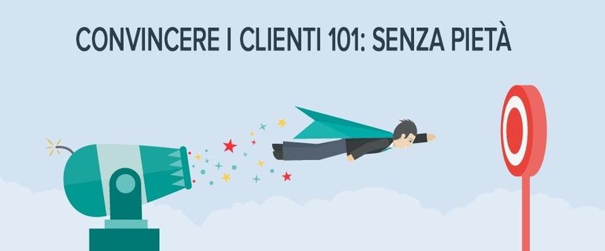 Convincere i clienti 101: senza pietà